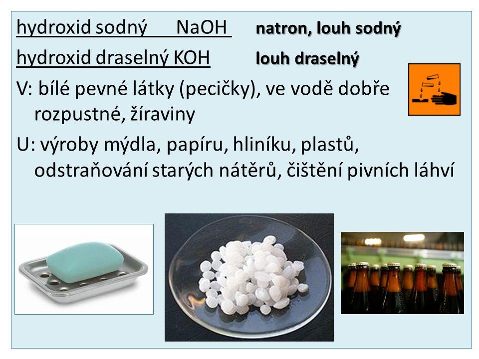 natron, louh sodný hydroxid sodný NaOH natron, louh sodný louh draselný hydroxid draselný KOH louh draselný V: bílé pevné látky (pecičky), ve vodě dobře rozpustné, žíraviny U: výroby mýdla, papíru, hliníku, plastů, odstraňování starých nátěrů, čištění pivních láhví