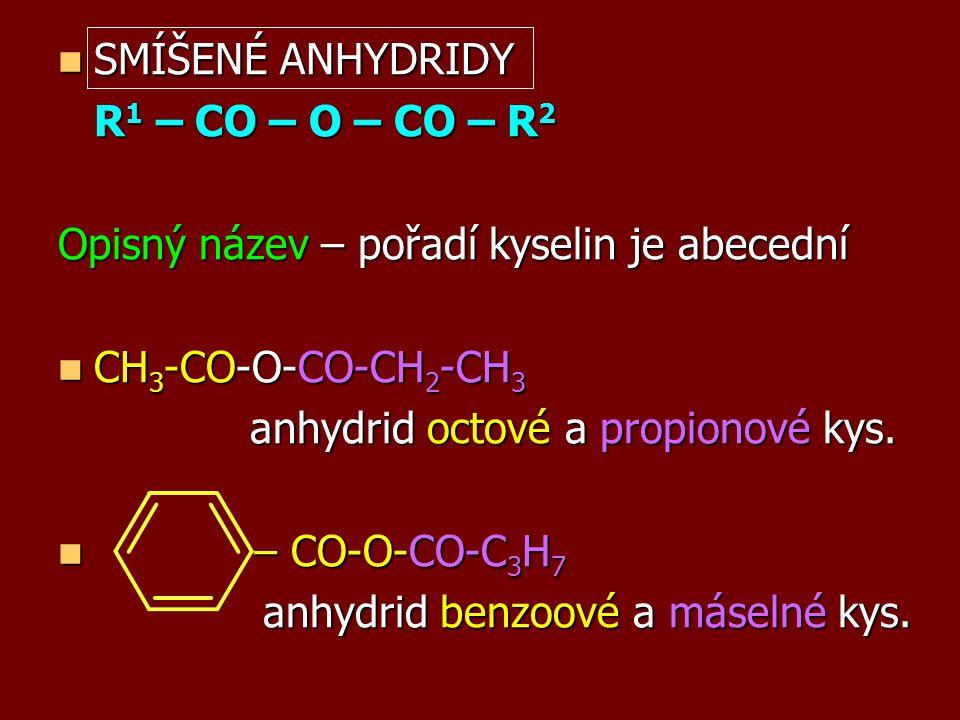 SMÍŠENÉ ANHYDRIDY SMÍŠENÉ ANHYDRIDY R 1 – CO – O – CO – R 2 Opisný název – pořadí kyselin je abecední CH 3 -CO-O-CO-CH 2 -CH 3 CH 3 -CO-O-CO-CH 2 -CH 3 anhydrid octové a propionové kys.