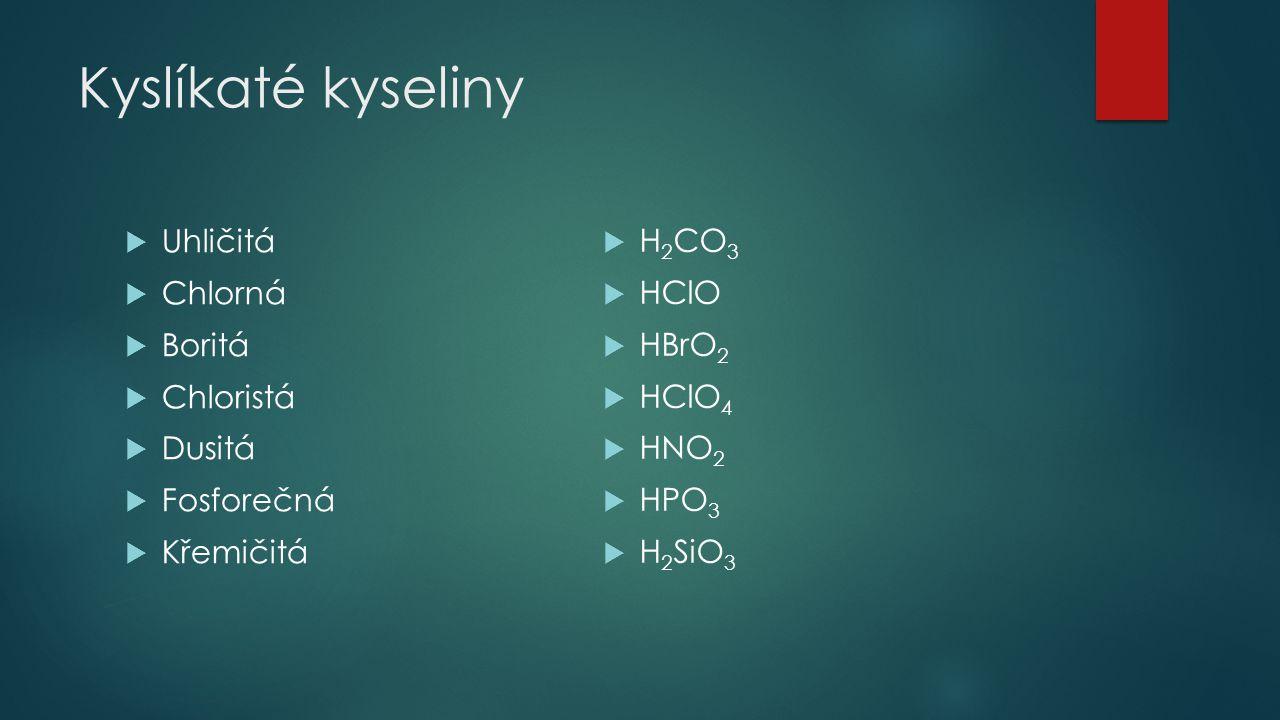 Kyslíkaté kyseliny  Uhličitá  Chlorná  Boritá  Chloristá  Dusitá  Fosforečná  Křemičitá  H 2 CO 3  HClO  HBrO 2  HClO 4  HNO 2  HPO 3  H
