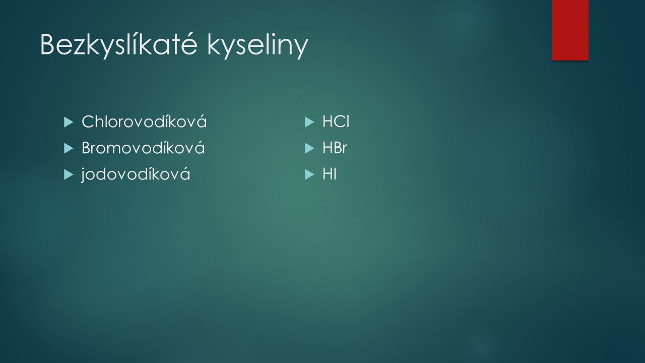 Bezkyslíkaté kyseliny  Chlorovodíková  Bromovodíková  jodovodíková  HCl  HBr  HI