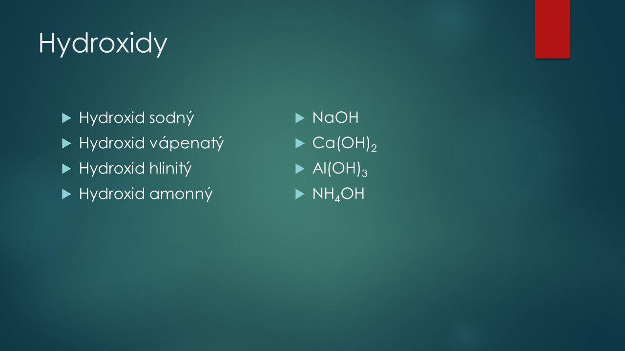 Hydroxidy  Hydroxid sodný  Hydroxid vápenatý  Hydroxid hlinitý  Hydroxid amonný  NaOH  Ca(OH) 2  Al(OH) 3  NH 4 OH