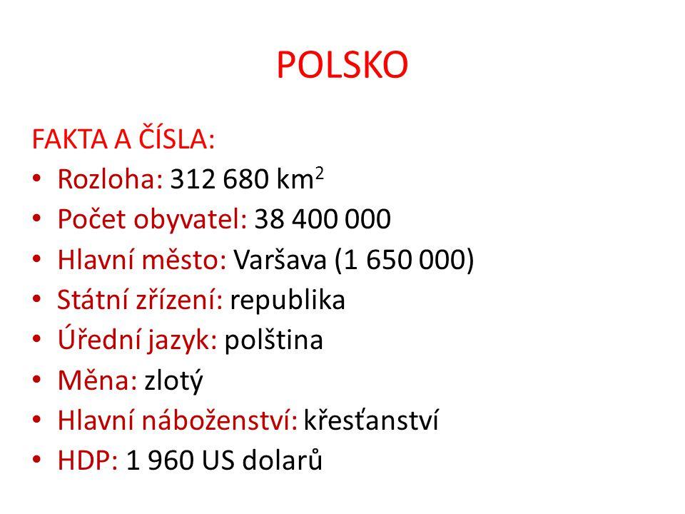 POLSKO FAKTA A ČÍSLA: Rozloha: 312 680 km 2 Počet obyvatel: 38 400 000 Hlavní město: Varšava (1 650 000) Státní zřízení: republika Úřední jazyk: polšt
