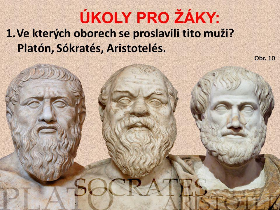 ÚKOLY PRO ŽÁKY: 1.Ve kterých oborech se proslavili tito muži? Platón, Sókratés, Aristotelés. Obr. 10