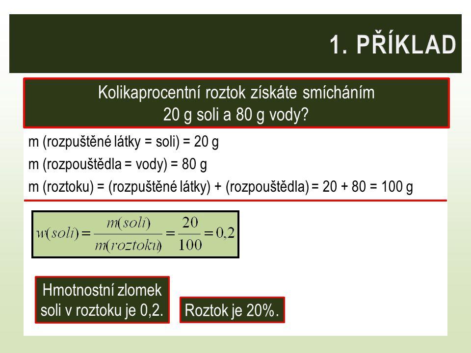 m (rozpuštěné látky = soli) = 20 g m (rozpouštědla = vody) = 80 g m (roztoku) = (rozpuštěné látky) + (rozpouštědla) = 20 + 80 = 100 g Kolikaprocentní