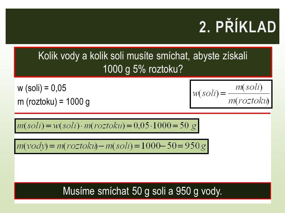w (soli) = 0,05 m (roztoku) = 1000 g Kolik vody a kolik soli musíte smíchat, abyste získali 1000 g 5% roztoku? Musíme smíchat 50 g soli a 950 g vody.