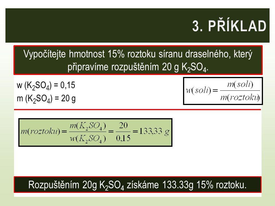 w (K 2 SO 4 ) = 0,15 m (K 2 SO 4 ) = 20 g Vypočítejte hmotnost 15% roztoku síranu draselného, který připravíme rozpuštěním 20 g K 2 SO 4. Rozpuštěním