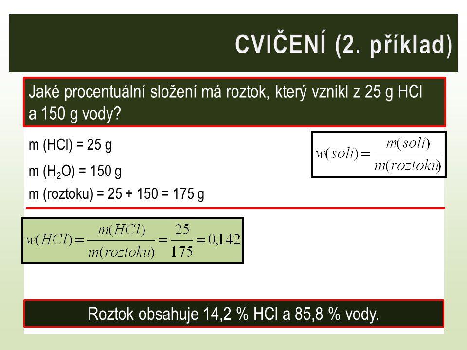 m (HCl) = 25 g m (H 2 O) = 150 g m (roztoku) = 25 + 150 = 175 g Jaké procentuální složení má roztok, který vznikl z 25 g HCl a 150 g vody? Roztok obsa