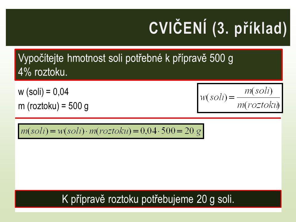w (soli) = 0,04 m (roztoku) = 500 g Vypočítejte hmotnost soli potřebné k přípravě 500 g 4% roztoku. K přípravě roztoku potřebujeme 20 g soli.