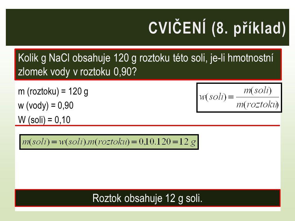 m (roztoku) = 120 g w (vody) = 0,90 W (soli) = 0,10 Kolik g NaCl obsahuje 120 g roztoku této soli, je-li hmotnostní zlomek vody v roztoku 0,90? Roztok