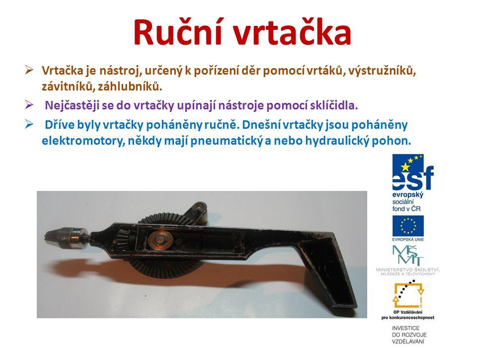 Ruční vrtačka  Vrtačka je nástroj, určený k pořízení děr pomocí vrtáků, výstružníků, závitníků, záhlubníků.  Nejčastěji se do vrtačky upínají nástro
