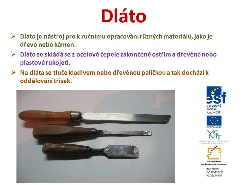 Dláto  Dláto je nástroj pro k ručnímu opracování různých materiálů, jako je dřevo nebo kámen.  Dláto se skládá se z ocelové čepele zakončené ostřím
