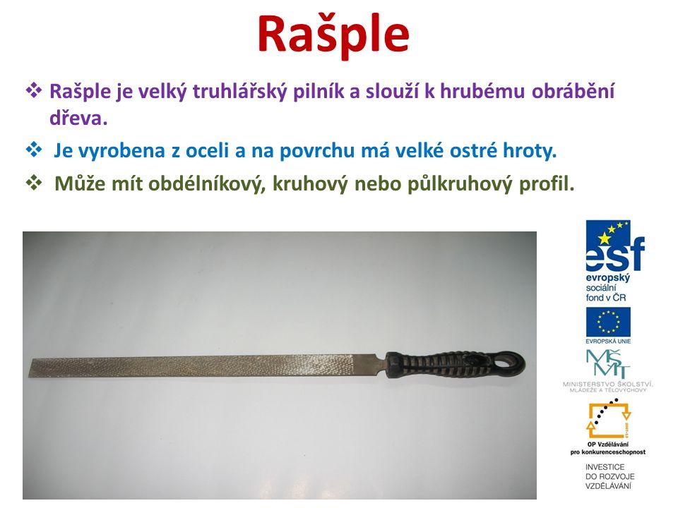 Rašple  Rašple je velký truhlářský pilník a slouží k hrubému obrábění dřeva.  Je vyrobena z oceli a na povrchu má velké ostré hroty.  Může mít obdé