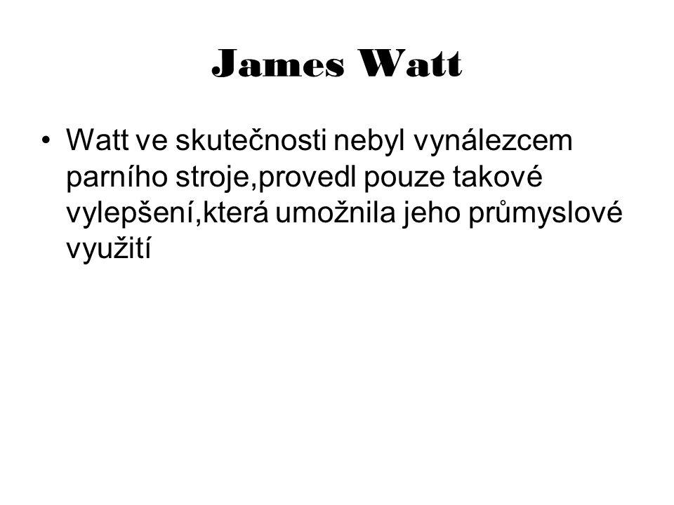 James Watt Watt ve skutečnosti nebyl vynálezcem parního stroje,provedl pouze takové vylepšení,která umožnila jeho průmyslové využití