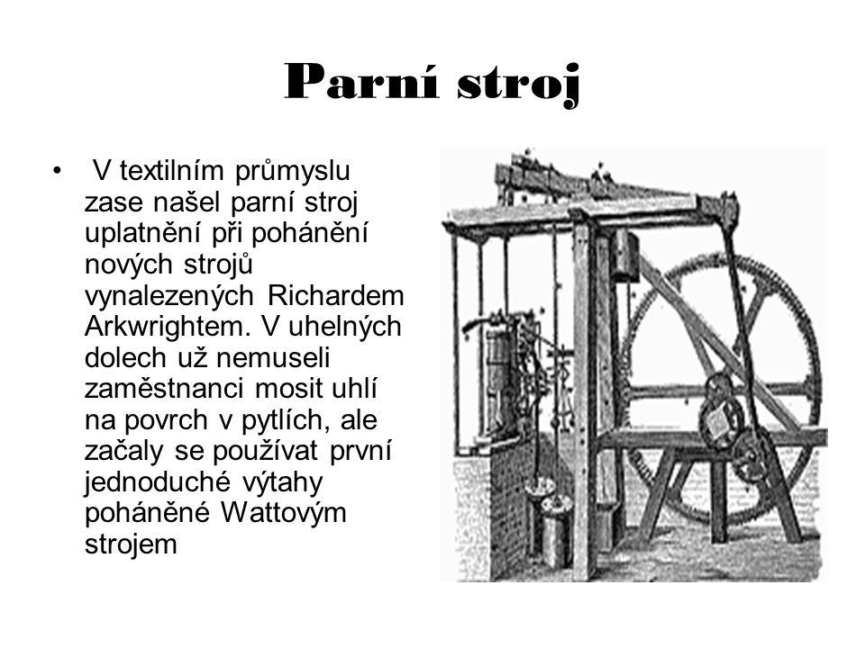 Parní stroj V textilním průmyslu zase našel parní stroj uplatnění při pohánění nových strojů vynalezených Richardem Arkwrightem. V uhelných dolech už