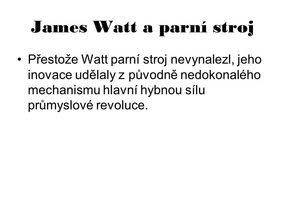 James Watt a parní stroj Přestože Watt parní stroj nevynalezl, jeho inovace udělaly z původně nedokonalého mechanismu hlavní hybnou sílu průmyslové re