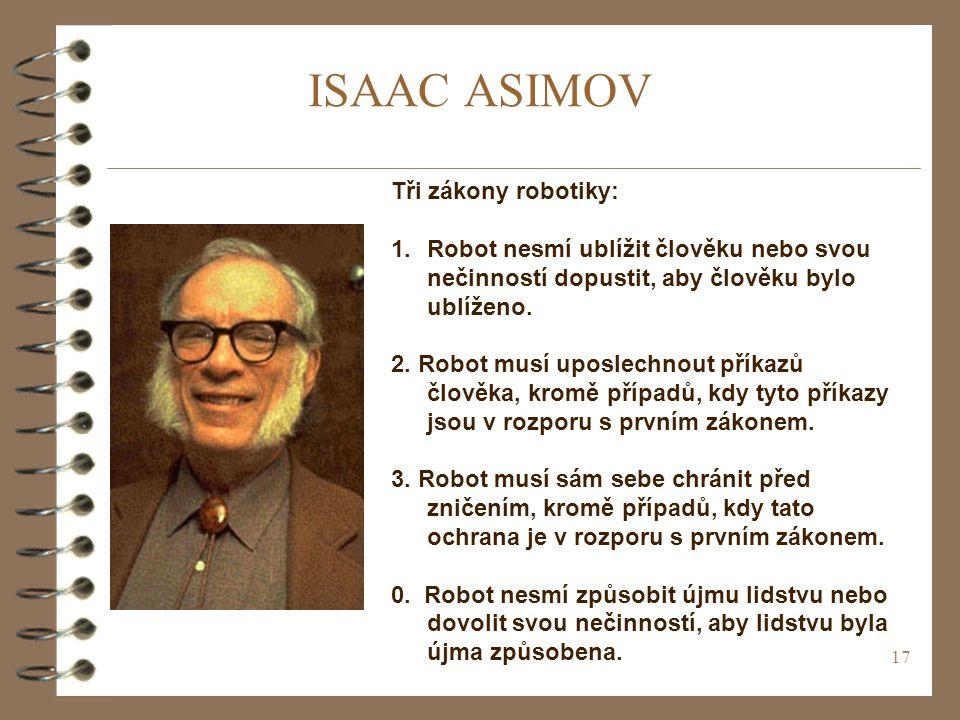 17 ISAAC ASIMOV Tři zákony robotiky: 1.Robot nesmí ublížit člověku nebo svou nečinností dopustit, aby člověku bylo ublíženo.