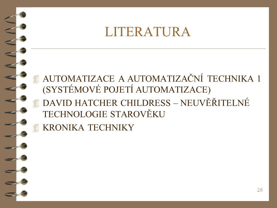 26 LITERATURA 4 AUTOMATIZACE A AUTOMATIZAČNÍ TECHNIKA 1 (SYSTÉMOVÉ POJETÍ AUTOMATIZACE) 4 DAVID HATCHER CHILDRESS – NEUVĚŘITELNÉ TECHNOLOGIE STAROVĚKU 4 KRONIKA TECHNIKY
