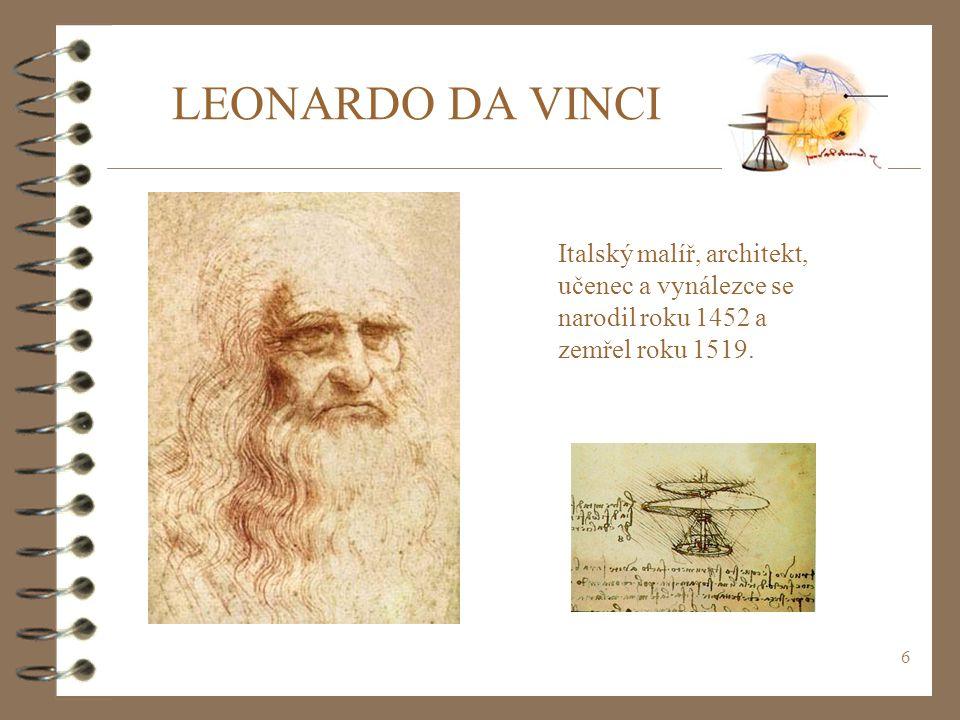 6 LEONARDO DA VINCI Italský malíř, architekt, učenec a vynálezce se narodil roku 1452 a zemřel roku 1519.