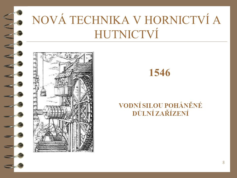 8 NOVÁ TECHNIKA V HORNICTVÍ A HUTNICTVÍ 1546 VODNÍ SILOU POHÁNĚNÉ DŮLNÍ ZAŘÍZENÍ