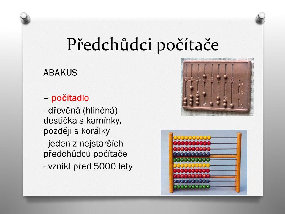Předchůdci počítače ABAKUS = počítadlo - dřevěná (hliněná) destička s kamínky, později s korálky - jeden z nejstarších předchůdců počítače - vznikl před 5000 lety