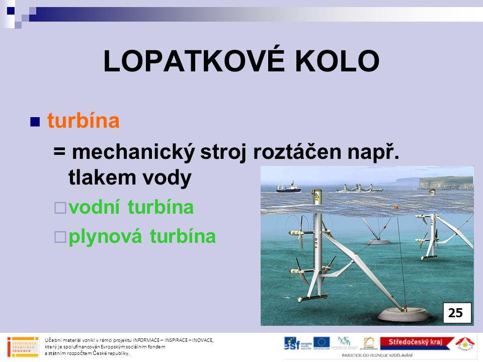 LOPATKOVÉ KOLO turbína = mechanický stroj roztáčen např. tlakem vody  vodní turbína  plynová turbína Učební materiál vznikl v rámci projektu INFORMA
