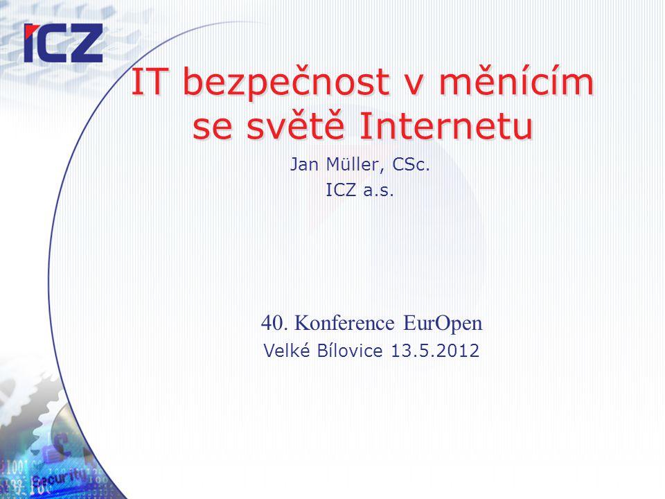 IT bezpečnost v měnícím se světě Internetu Jan Müller, CSc. ICZ a.s. 40. Konference EurOpen Velké Bílovice 13.5.2012
