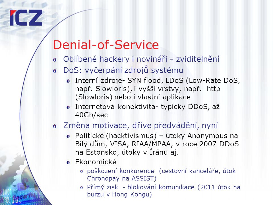 Denial-of-Service Oblíbené hackery i novináři - zviditelnění DoS: vyčerpání zdrojů systému Interní zdroje- SYN flood, LDoS (Low-Rate DoS, např. Slowlo