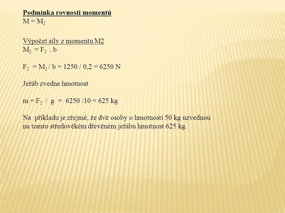 Podmínka rovnosti momentů M = M 2 Výpočet síly z momentu M2 M 2 = F 2. b F 2 = M 2 / b = 1250 / 0,2 = 6250 N Jeřáb zvedne hmotnost m = F 2 / g = 6250