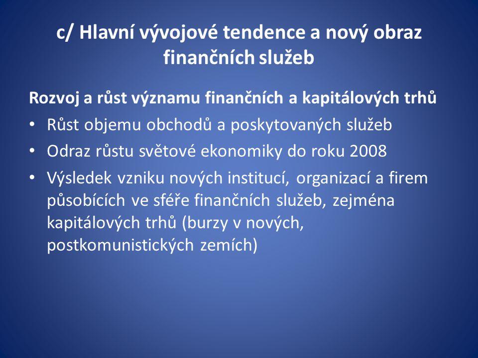 c/ Hlavní vývojové tendence a nový obraz finančních služeb Rozvoj a růst významu finančních a kapitálových trhů Růst objemu obchodů a poskytovaných služeb Odraz růstu světové ekonomiky do roku 2008 Výsledek vzniku nových institucí, organizací a firem působících ve sféře finančních služeb, zejména kapitálových trhů (burzy v nových, postkomunistických zemích)