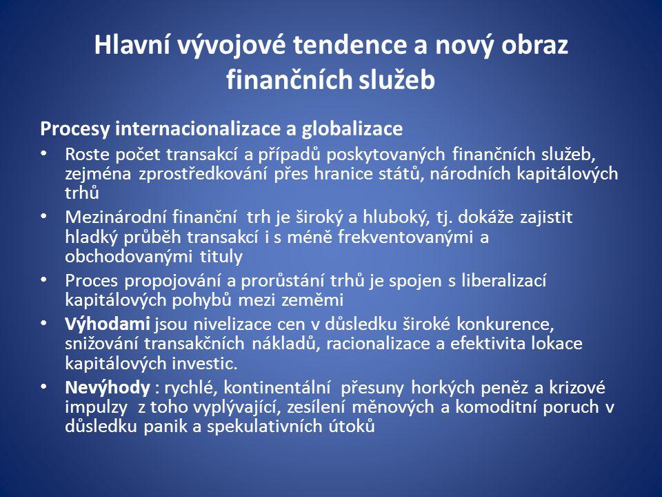 Hlavní vývojové tendence a nový obraz finančních služeb Procesy internacionalizace a globalizace Roste počet transakcí a případů poskytovaných finančních služeb, zejména zprostředkování přes hranice států, národních kapitálových trhů Mezinárodní finanční trh je široký a hluboký, tj.