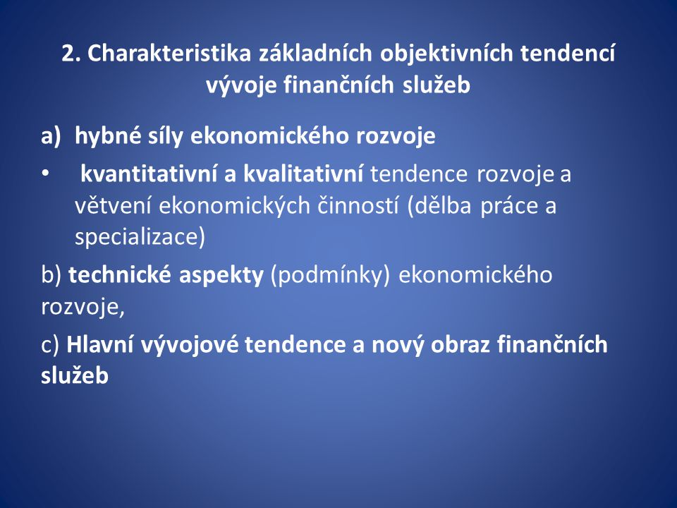 a/ Hybné síly ekonomického rozvoje (obecně a ve finanční sféře) proces dělby práce a specializace; koncentraci a centralizaci ekonomiky a finanční sféry v národním i v mezinárodním měřítku; Proces mezinárodní monopolizace (vznikají nadnárodní monopoly, konglomeráty); institucionalizace; vzniká řada mezinárodních organizací a institucí (světových i regionálních), vznikají jejich nové funkce a dochází k a posilování jejich významu a reálného vlivu; tendence k posilování regulace finanční sféry v národním měřítku a ke zvyšování pravomoci supervize, + snahy o dosažení obecného konsensu s posilováním mezinárodní regulace a dohledu na finanční sféru.
