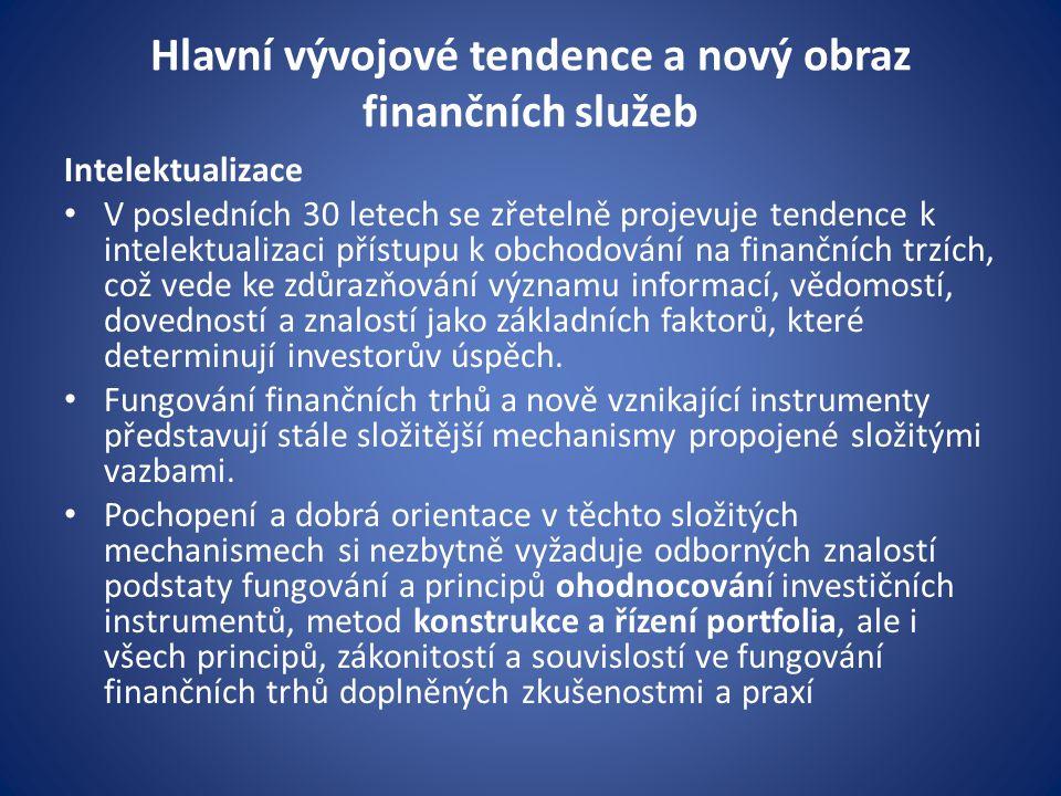 Hlavní vývojové tendence a nový obraz finančních služeb Intelektualizace V posledních 30 letech se zřetelně projevuje tendence k intelektualizaci přístupu k obchodování na finančních trzích, což vede ke zdůrazňování významu informací, vědomostí, dovedností a znalostí jako základních faktorů, které determinují investorův úspěch.