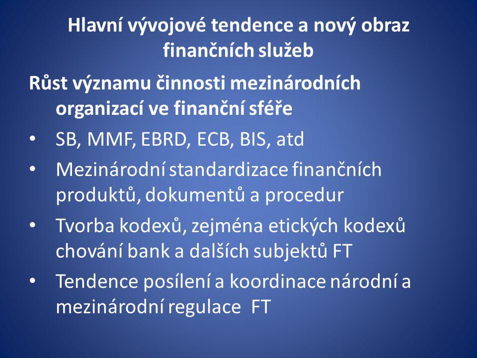 Hlavní vývojové tendence a nový obraz finančních služeb Růst významu činnosti mezinárodních organizací ve finanční sféře SB, MMF, EBRD, ECB, BIS, atd Mezinárodní standardizace finančních produktů, dokumentů a procedur Tvorba kodexů, zejména etických kodexů chování bank a dalších subjektů FT Tendence posílení a koordinace národní a mezinárodní regulace FT