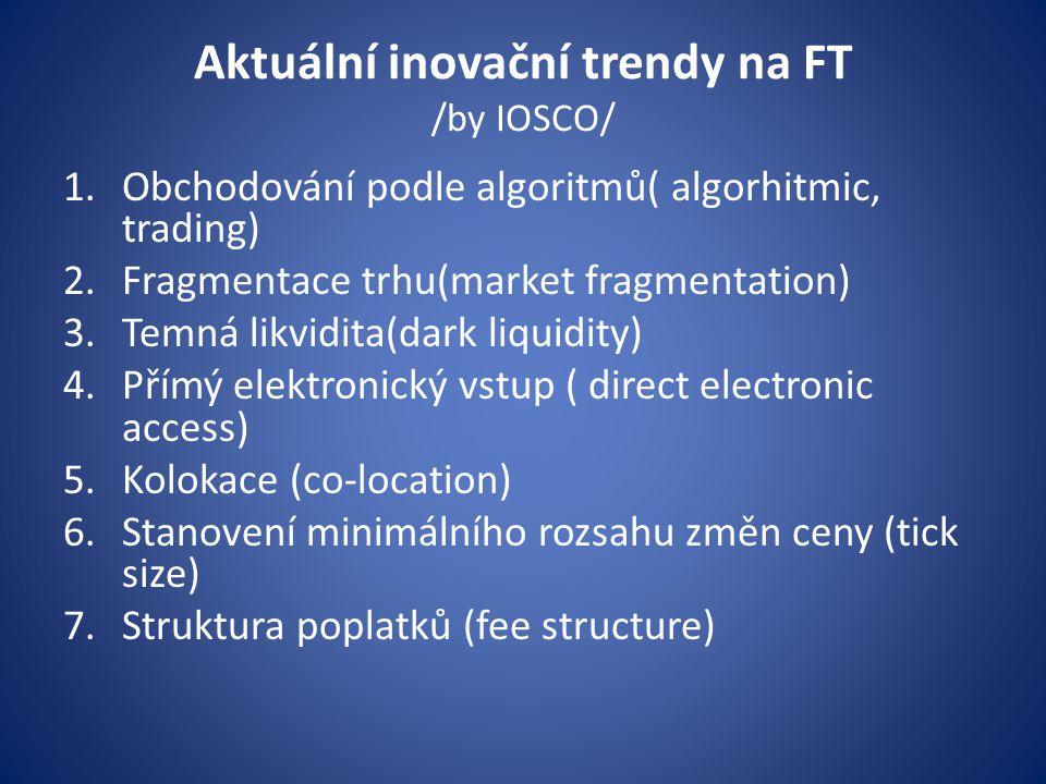 Aktuální inovační trendy na FT /by IOSCO/ 1.Obchodování podle algoritmů( algorhitmic, trading) 2.Fragmentace trhu(market fragmentation) 3.Temná likvidita(dark liquidity) 4.Přímý elektronický vstup ( direct electronic access) 5.Kolokace (co-location) 6.Stanovení minimálního rozsahu změn ceny (tick size) 7.Struktura poplatků (fee structure)