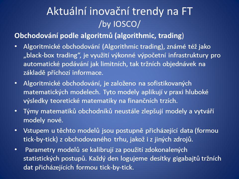 """Aktuální inovační trendy na FT /by IOSCO/ Obchodování podle algoritmů (algorithmic, trading) Algoritmické obchodování (Algorithmic trading), známé též jako """"black-box trading , je využití výkonné výpočetní infrastruktury pro automatické podávání jak limitních, tak tržních objednávek na základě příchozí informace."""