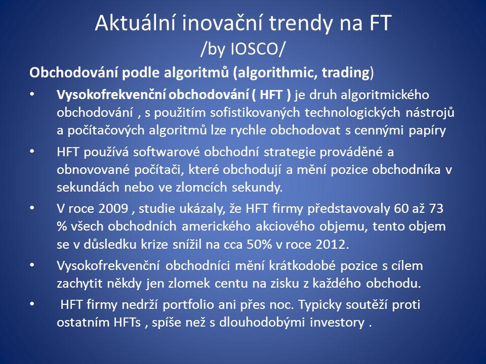 Aktuální inovační trendy na FT /by IOSCO/ Obchodování podle algoritmů (algorithmic, trading) Vysokofrekvenční obchodování ( HFT ) je druh algoritmického obchodování, s použitím sofistikovaných technologických nástrojů a počítačových algoritmů lze rychle obchodovat s cennými papíry HFT používá softwarové obchodní strategie prováděné a obnovované počítači, které obchodují a mění pozice obchodníka v sekundách nebo ve zlomcích sekundy.