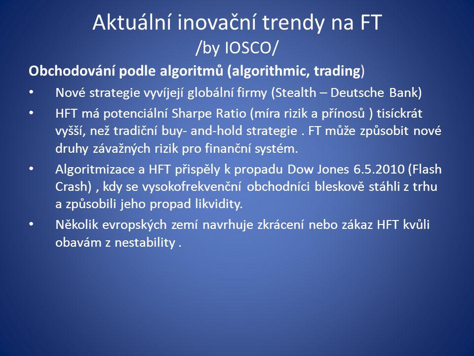 Aktuální inovační trendy na FT /by IOSCO/ Obchodování podle algoritmů (algorithmic, trading) Nové strategie vyvíjejí globální firmy (Stealth – Deutsche Bank) HFT má potenciální Sharpe Ratio (míra rizik a přínosů ) tisíckrát vyšší, než tradiční buy- and-hold strategie.