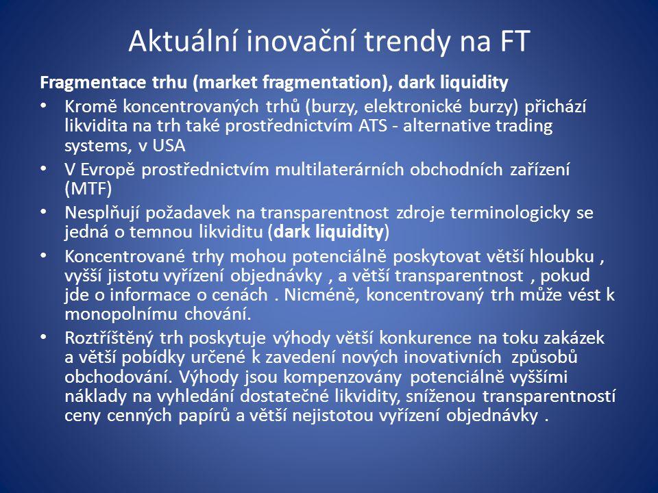 Aktuální inovační trendy na FT Fragmentace trhu (market fragmentation), dark liquidity Kromě koncentrovaných trhů (burzy, elektronické burzy) přichází likvidita na trh také prostřednictvím ATS - alternative trading systems, v USA V Evropě prostřednictvím multilaterárních obchodních zařízení (MTF) Nesplňují požadavek na transparentnost zdroje terminologicky se jedná o temnou likviditu (dark liquidity) Koncentrované trhy mohou potenciálně poskytovat větší hloubku, vyšší jistotu vyřízení objednávky, a větší transparentnost, pokud jde o informace o cenách.