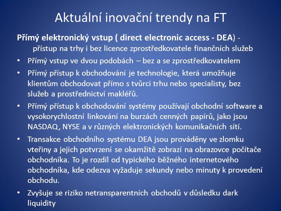 Aktuální inovační trendy na FT Přímý elektronický vstup ( direct electronic access - DEA) - přístup na trhy i bez licence zprostředkovatele finančních služeb Přímý vstup ve dvou podobách – bez a se zprostředkovatelem Přímý přístup k obchodování je technologie, která umožňuje klientům obchodovat přímo s tvůrci trhu nebo specialisty, bez služeb a prostřednictví makléřů.