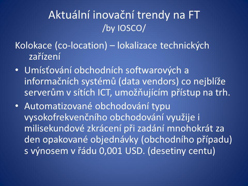 Aktuální inovační trendy na FT /by IOSCO/ Kolokace (co-location) – lokalizace technických zařízení Umísťování obchodních softwarových a informačních systémů (data vendors) co nejblíže serverům v sítích ICT, umožňujícím přístup na trh.