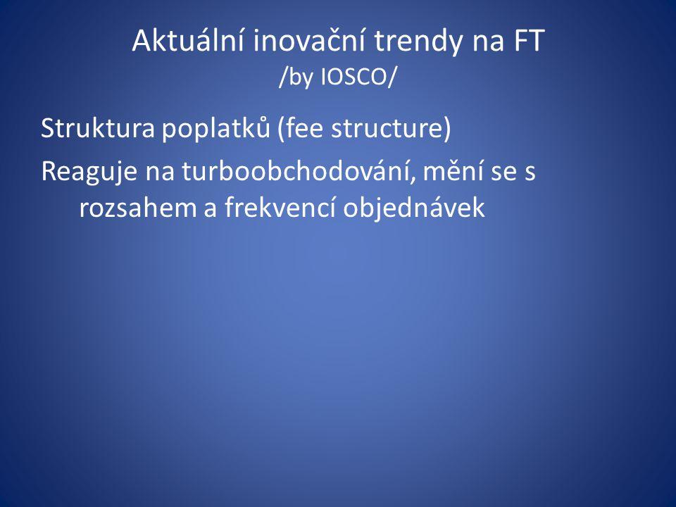 Aktuální inovační trendy na FT /by IOSCO/ Struktura poplatků (fee structure) Reaguje na turboobchodování, mění se s rozsahem a frekvencí objednávek