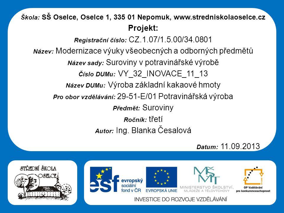 Střední škola Oselce Škola: SŠ Oselce, Oselce 1, 335 01 Nepomuk, www.stredniskolaoselce.cz Projekt: Registrační číslo: CZ.1.07/1.5.00/34.0801 Název: Modernizace výuky všeobecných a odborných předmětů Název sady: Suroviny v potravinářské výrobě Číslo DUMu: VY_32_INOVACE_11_13 Název DUMu: Výroba základní kakaové hmoty Pro obor vzdělávání: 29-51-E/01 Potravinářská výroba Předmět: Suroviny Ročník: třetí Autor: Ing.