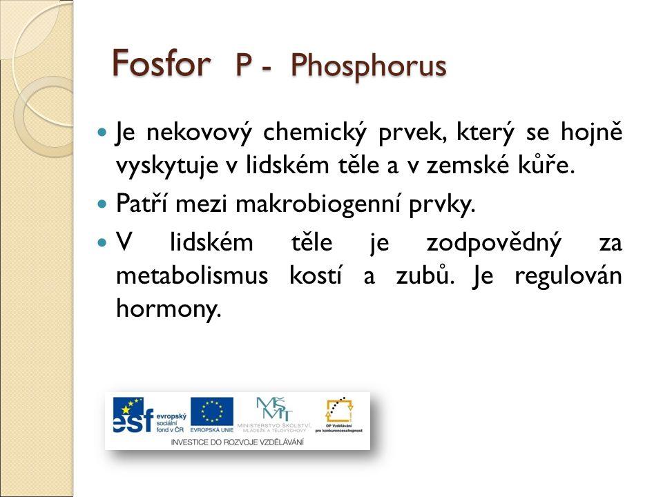 Fosfor P - Phosphorus Je nekovový chemický prvek, který se hojně vyskytuje v lidském těle a v zemské kůře. Patří mezi makrobiogenní prvky. V lidském t