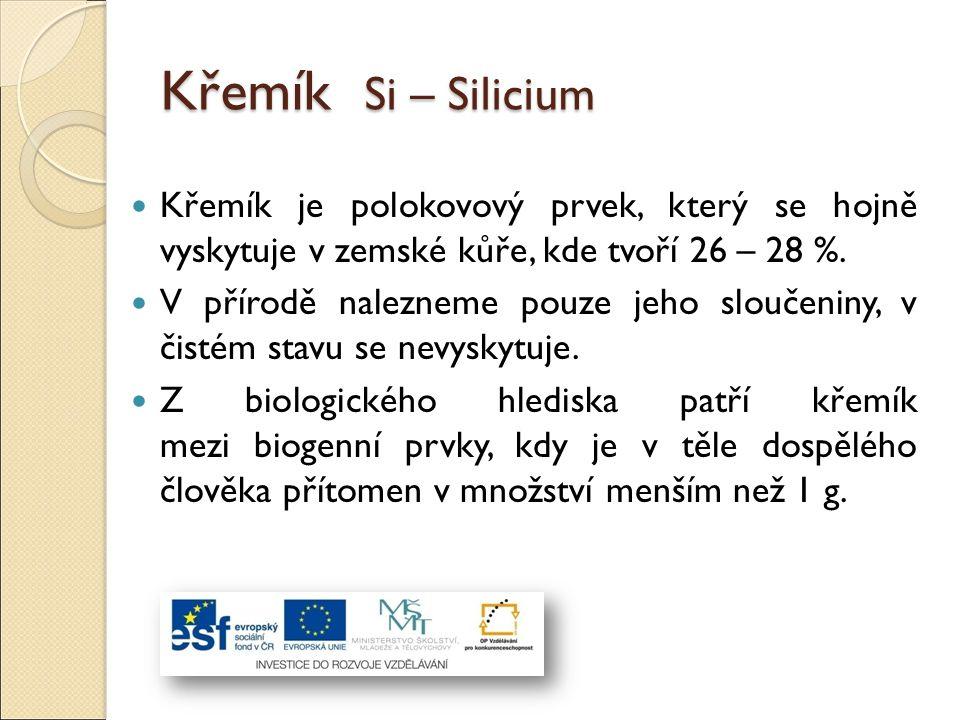 Křemík Si – Silicium Křemík je polokovový prvek, který se hojně vyskytuje v zemské kůře, kde tvoří 26 – 28 %. V přírodě nalezneme pouze jeho sloučenin