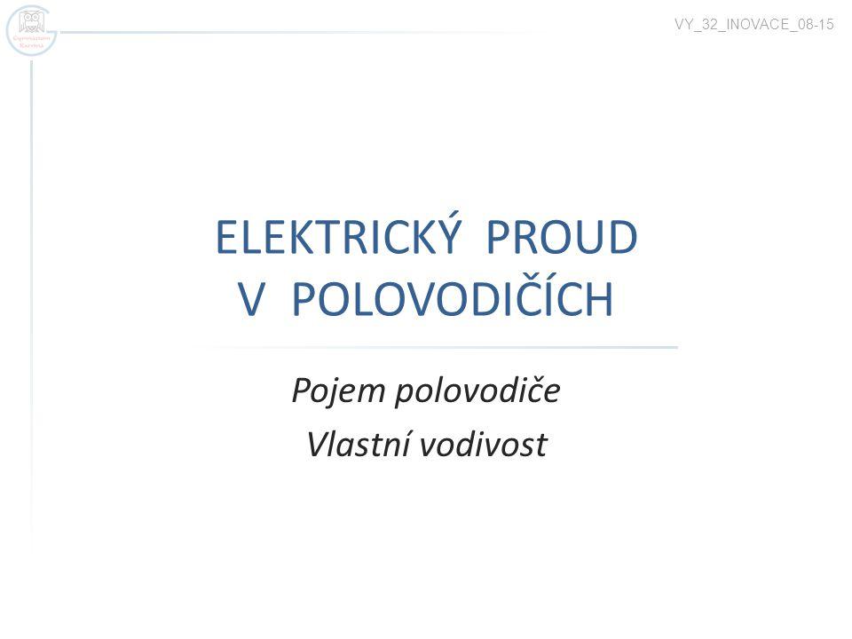 ELEKTRICKÝ PROUD V POLOVODIČÍCH Pojem polovodiče Vlastní vodivost VY_32_INOVACE_08-15
