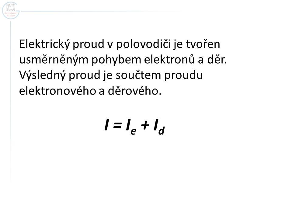 Elektrický proud v polovodiči je tvořen usměrněným pohybem elektronů a děr. Výsledný proud je součtem proudu elektronového a děrového. I = I e + I d