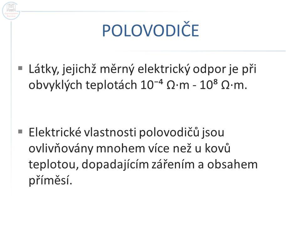 POLOVODIČE  Látky, jejichž měrný elektrický odpor je při obvyklých teplotách 10⁻⁴ Ω·m - 10⁸ Ω·m.  Elektrické vlastnosti polovodičů jsou ovlivňovány