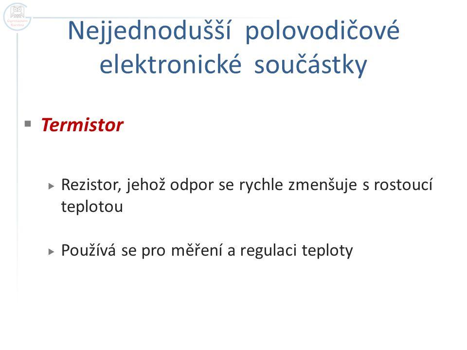 Nejjednodušší polovodičové elektronické součástky  Termistor  Rezistor, jehož odpor se rychle zmenšuje s rostoucí teplotou  Používá se pro měření a