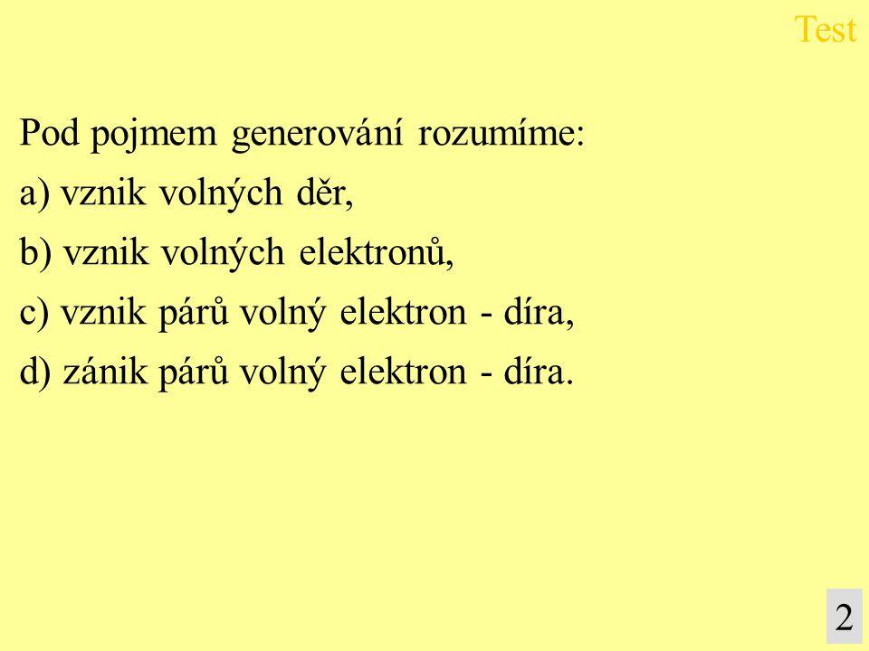 Pod pojmem generování rozumíme: a) vznik volných děr, b) vznik volných elektronů, c) vznik párů volný elektron - díra, d) zánik párů volný elektron -