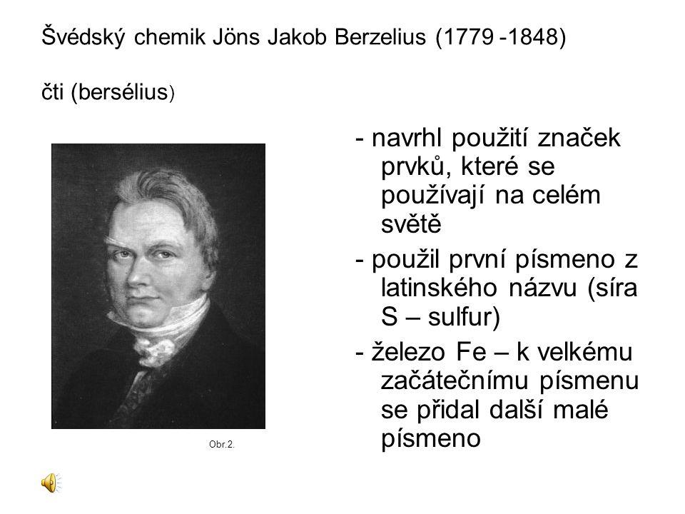 Švédský chemik Jöns Jakob Berzelius (1779 -1848) čti (bersélius ) - navrhl použití značek prvků, které se používají na celém světě - použil první písm